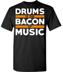 drums are the bacon of music t shirt