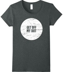 """funny """"get off my dot"""" distressed marching band t-shirt women"""