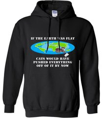 if the earth was flat cats would have pushed everything off t-shirt hoodie