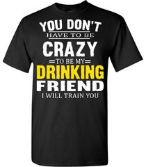 not have to be crazy to be my drinking friend  t shirt