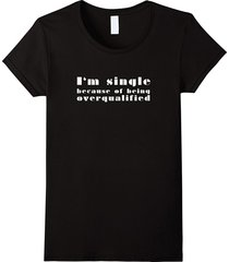 i'am single because of being overqualified. ironic tee women