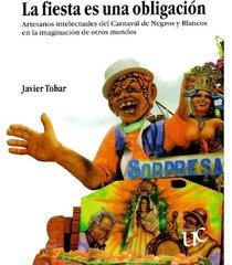 la fiesta es una obligación. artesanos intelectuales del carnaval de negros y blancos en la imaginación de otros mundos - javier tobar