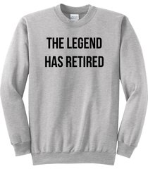 the legend has retired t shirt fathers mothers day funny crewneck sweatshirt
