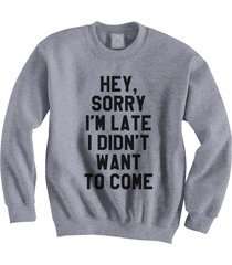 hey sorry i'm late i didn't want to come funny quotes crewneck sweatshirt grey