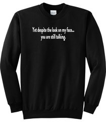 yet despite look on my face you're still talking funny rude crewneck sweatshirt