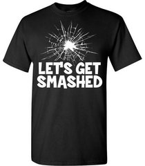 let's get smashed t shirt